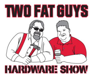 As Featured on The Two Fat Guys Hardware Show